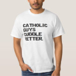 valentine: catholic guys cuddle better T-Shirt