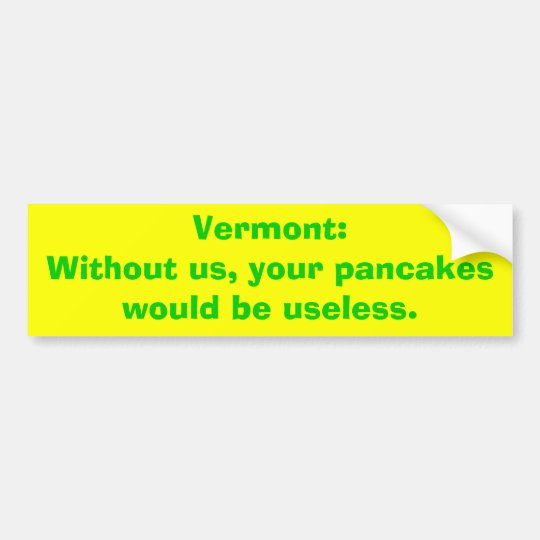 Vermont:Without us, your pancakes would be usel... Bumper Sticker