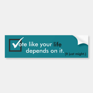 Vote like your life depends on it. bumper sticker