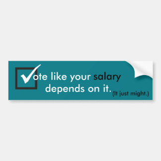 Vote like your salary depends on it bumper sticker