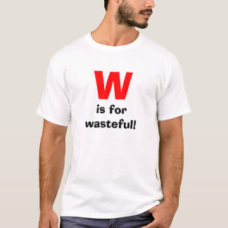 W, is for wasteful! T-Shirt