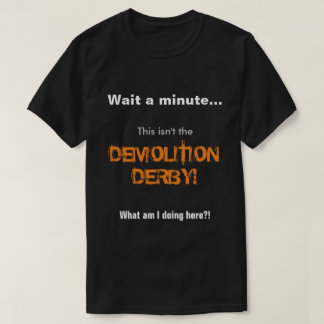Wait a minute... This isn't the demolition derby! T-Shirt
