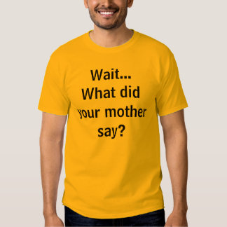 Wait...What did your mother say? Tees