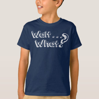 Wait . . . What? T-Shirt