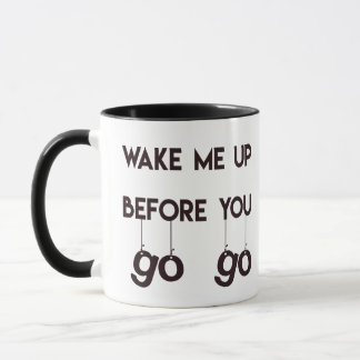 Wake me up before you go go- Funny Quote Mug