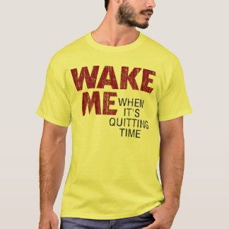 WAKE ME WHEN IT'S QUITTING TIME (distressed ) T-Shirt