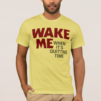 WAKE ME WHEN IT'S QUITTING TIME T-Shirt