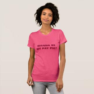 WANNA BE MY PAY PIG? T-Shirt
