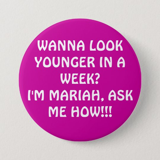 WANNA LOOK YOUNGER IN A WEEK?I'M MARIAH, ASK ME... 7.5 CM ROUND BADGE