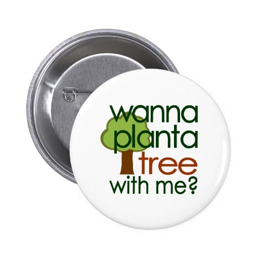 Wanna Plant A Tree With Me Pinback Button