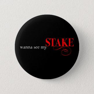 Wanna see my stake? 6 cm round badge