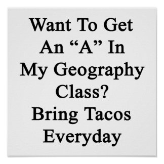 Want To Get An A In My Geography Class Bring Tacos Print
