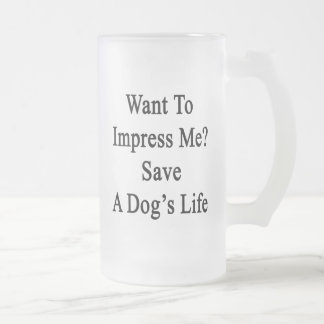 Want To Impress Me Save A Dog's Life Glass Beer Mugs