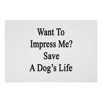 Want To Impress Me Save A Dog's Life Poster