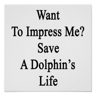 Want To Impress Me Save A Dolphin's Life Poster