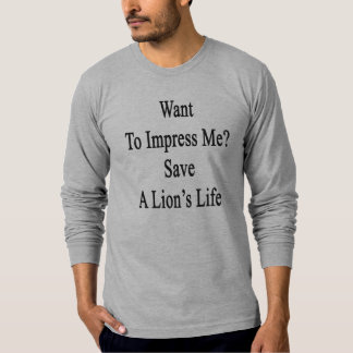 Want To Impress Me Save A Lion's Life T-shirts