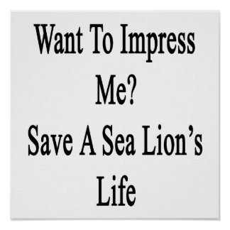 Want To Impress Me Save A Sea Lion's Life Poster