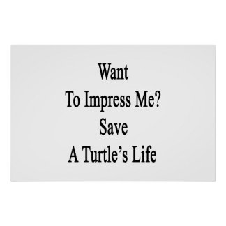 Want To Impress Me Save A Turtle's Life Poster