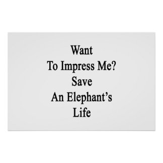 Want To Impress Me Save An Elephant's Life Poster