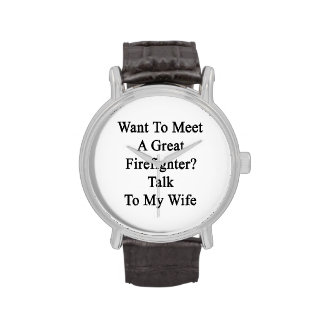 Want To Meet A Great Firefighter Talk To My Wife Wristwatches