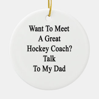 Want To Meet A Great Hockey Coach Talk To My Dad Round Ceramic Decoration