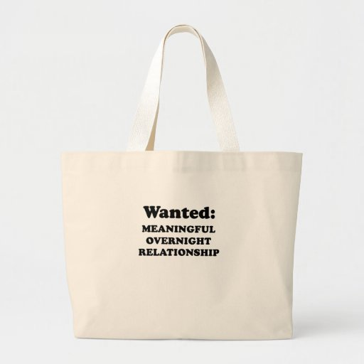 WANTED - MEANINGFUL OVERNIGHT RELATIONSHIP TOTE BAGS