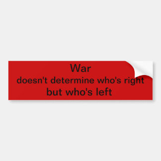 War doesn't determine who's right but who's left car bumper sticker