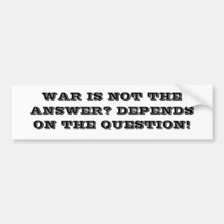WAR IS NOT THE ANSWER? DEPENDS ON THE QUESTION! BUMPER STICKER
