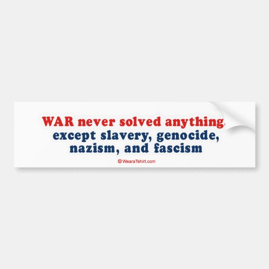 War never solved anything, except slavery, genocid bumper sticker