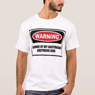 Warning BEWARE OF MY AUSTRALIAN SHEPHERD DOG T-Shi T-Shirt