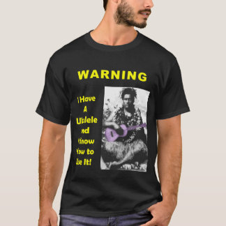 Warning: I Have A Ukulele and I Know How to Use It T-Shirt