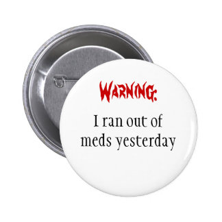 Warning I ran out of meds yesterday Pinback Button