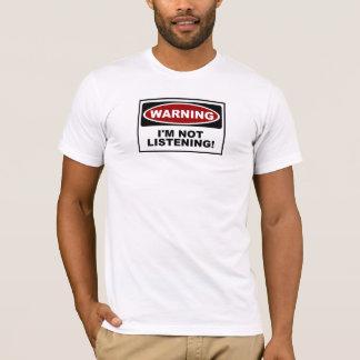 WARNING - I'M NOT LISTENING ! T-Shirt