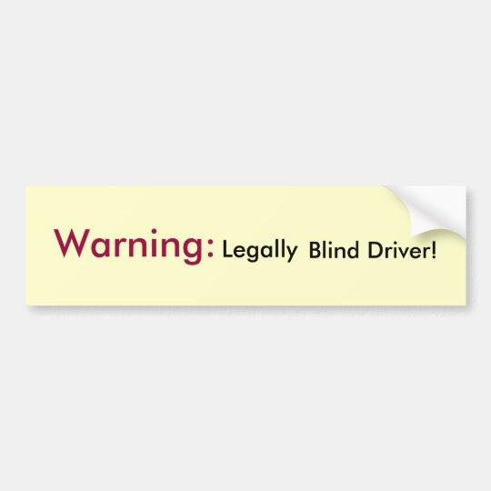 Warning: Legally Blind Driver! Bumper Sticker