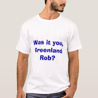 Was it you, Greenland Rob? T-Shirt