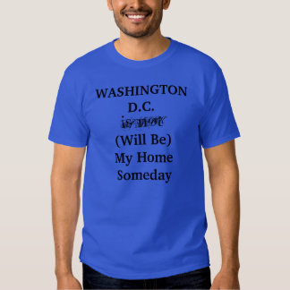 WASHINGTON D.C. Will Be My Home Someday shirt