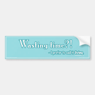 Wasting Time?! Bumper Sticker