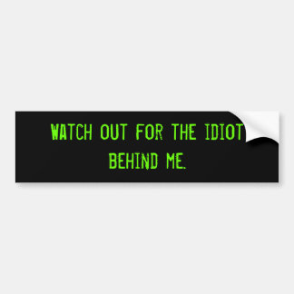 Watch out for the idiot behind me. bumper sticker