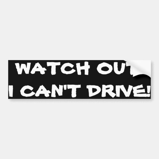 """""""WATCH OUT! I CAN'T DRIVE!"""" BUMPER STICKER"""
