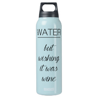 Water...but wishing it was wine insulated water bottle