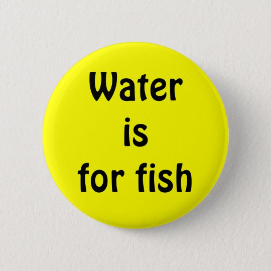 Water is for fish 6 cm round badge