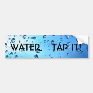 WATER.   TAP IT! BUMPER STICKER