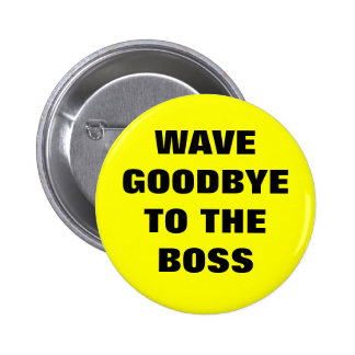 WAVE GOODBYE TO THE BOSS 6 CM ROUND BADGE