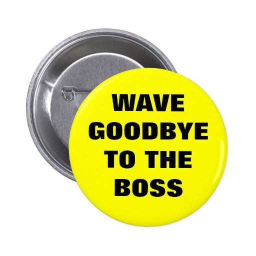 WAVE GOODBYE TO THE BOSS PINBACK BUTTONS