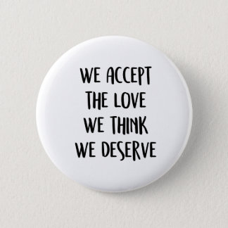 We accept the love we think we deserve. 6 cm round badge