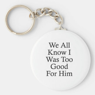 We All Know I Was Too Good For Him Key Ring