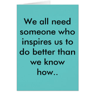We all need someone who inspires us to do bette... card