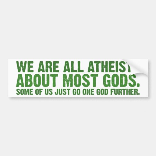 We are all atheists about most gods... bumper stickers