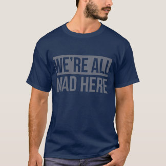We Are All Mad Here Cool Blue T shirt