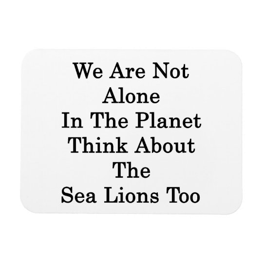 We Are Not Alone In The Planet Think About The Sea Rectangular Photo Magnet
